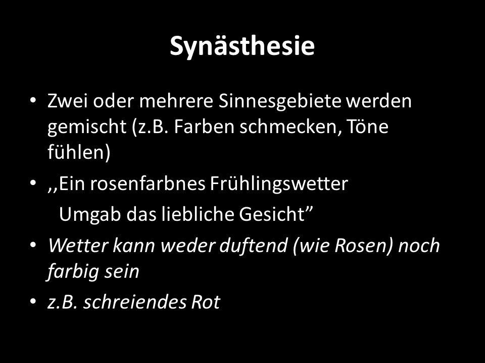 Synästhesie Zwei oder mehrere Sinnesgebiete werden gemischt (z.B. Farben schmecken, Töne fühlen) ,,Ein rosenfarbnes Frühlingswetter.