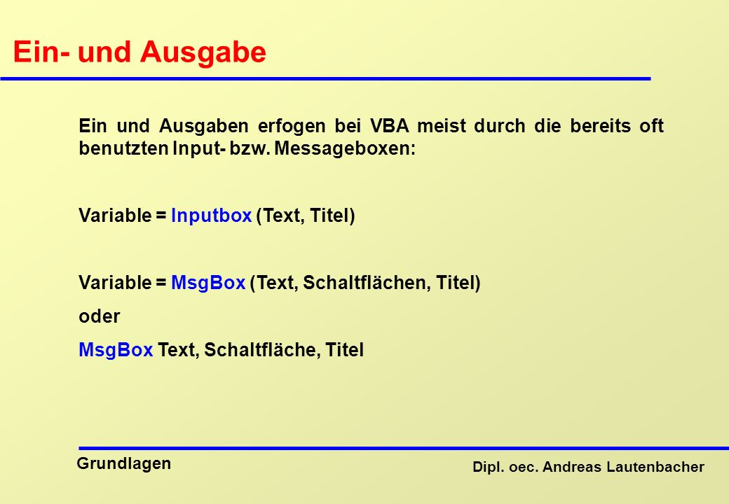 Ein- und Ausgabe Ein und Ausgaben erfogen bei VBA meist durch die bereits oft benutzten Input- bzw. Messageboxen: