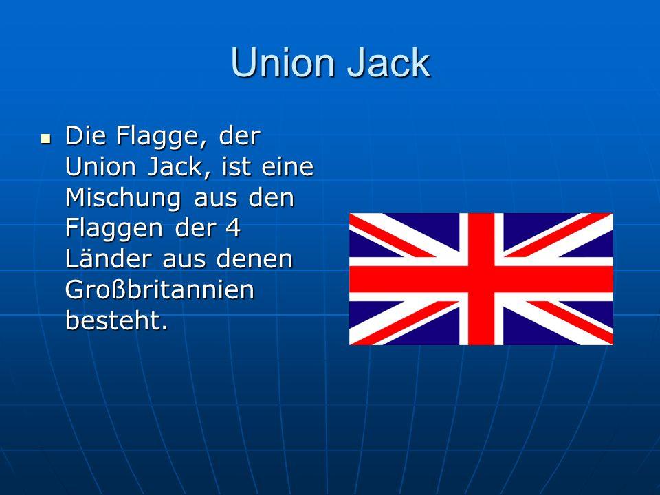 Union Jack Die Flagge, der Union Jack, ist eine Mischung aus den Flaggen der 4 Länder aus denen Großbritannien besteht.