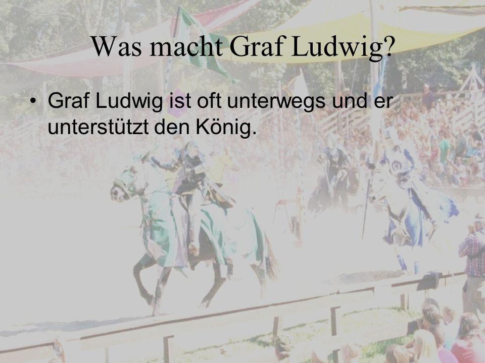 Was macht Graf Ludwig Graf Ludwig ist oft unterwegs und er unterstützt den König.
