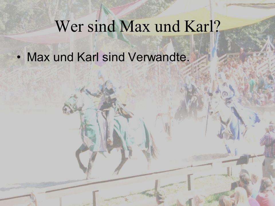 Wer sind Max und Karl Max und Karl sind Verwandte.