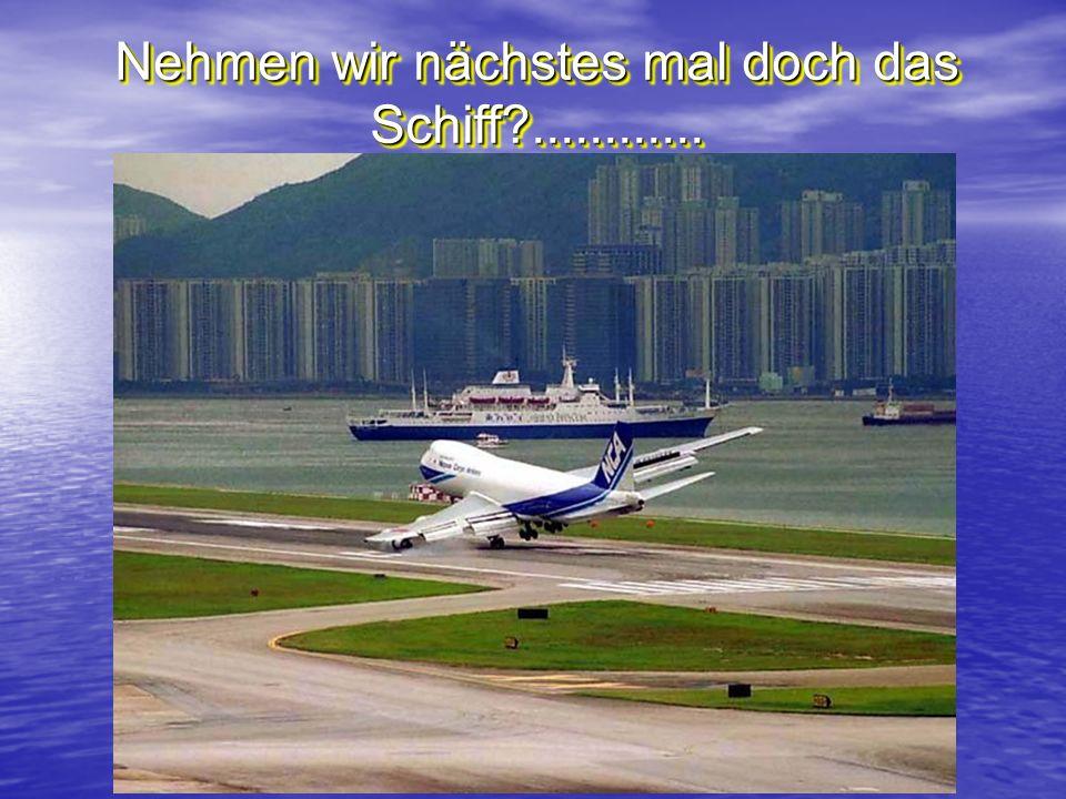 Nehmen wir nächstes mal doch das Schiff ............