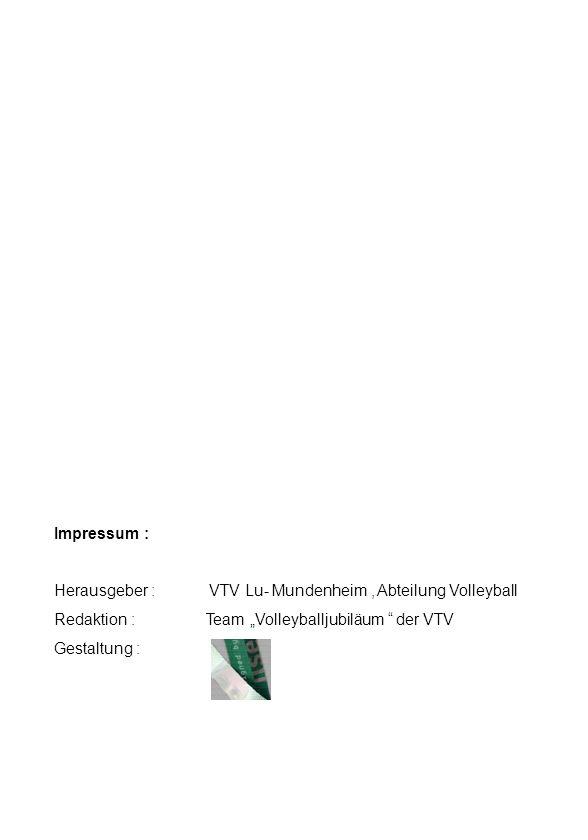 """Impressum : Herausgeber : VTV Lu- Mundenheim , Abteilung Volleyball. Redaktion : Team """"Volleyballjubiläum der VTV."""