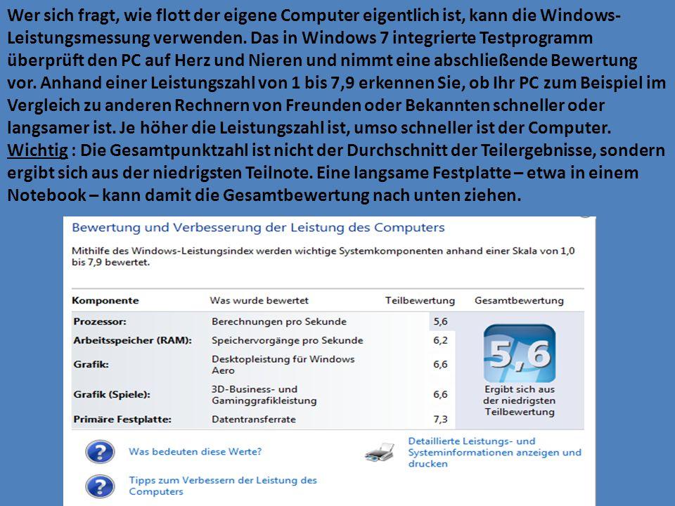 Wer sich fragt, wie flott der eigene Computer eigentlich ist, kann die Windows-Leistungsmessung verwenden. Das in Windows 7 integrierte Testprogramm überprüft den PC auf Herz und Nieren und nimmt eine abschließende Bewertung vor. Anhand einer Leistungszahl von 1 bis 7,9 erkennen Sie, ob Ihr PC zum Beispiel im Vergleich zu anderen Rechnern von Freunden oder Bekannten schneller oder langsamer ist. Je höher die Leistungszahl ist, umso schneller ist der Computer.