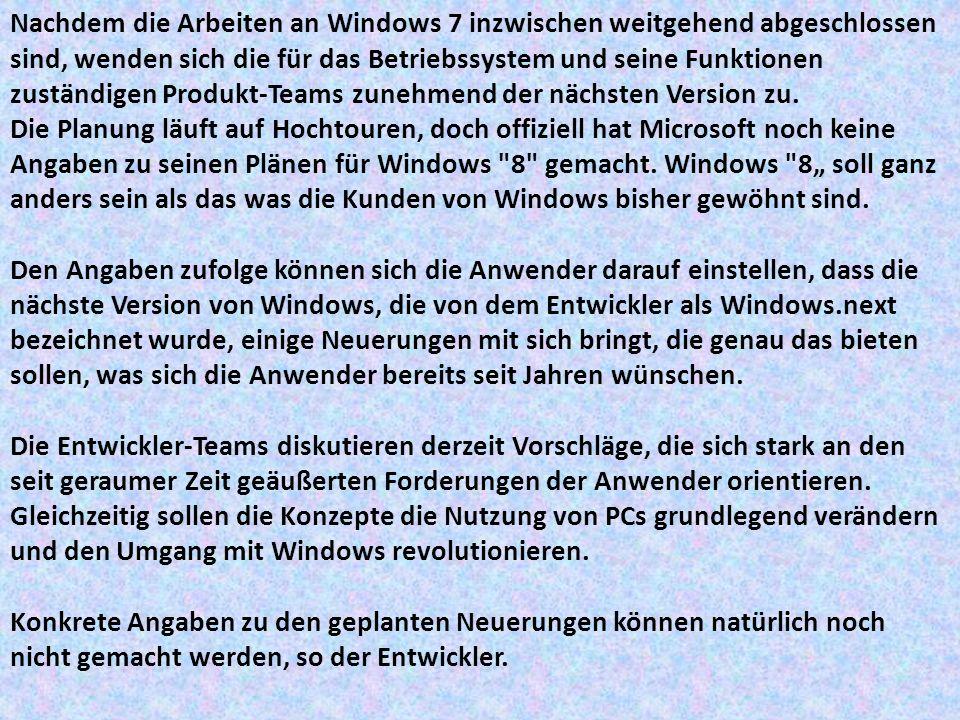 """Nachdem die Arbeiten an Windows 7 inzwischen weitgehend abgeschlossen sind, wenden sich die für das Betriebssystem und seine Funktionen zuständigen Produkt-Teams zunehmend der nächsten Version zu. Die Planung läuft auf Hochtouren, doch offiziell hat Microsoft noch keine Angaben zu seinen Plänen für Windows 8 gemacht. Windows 8"""" soll ganz anders sein als das was die Kunden von Windows bisher gewöhnt sind."""