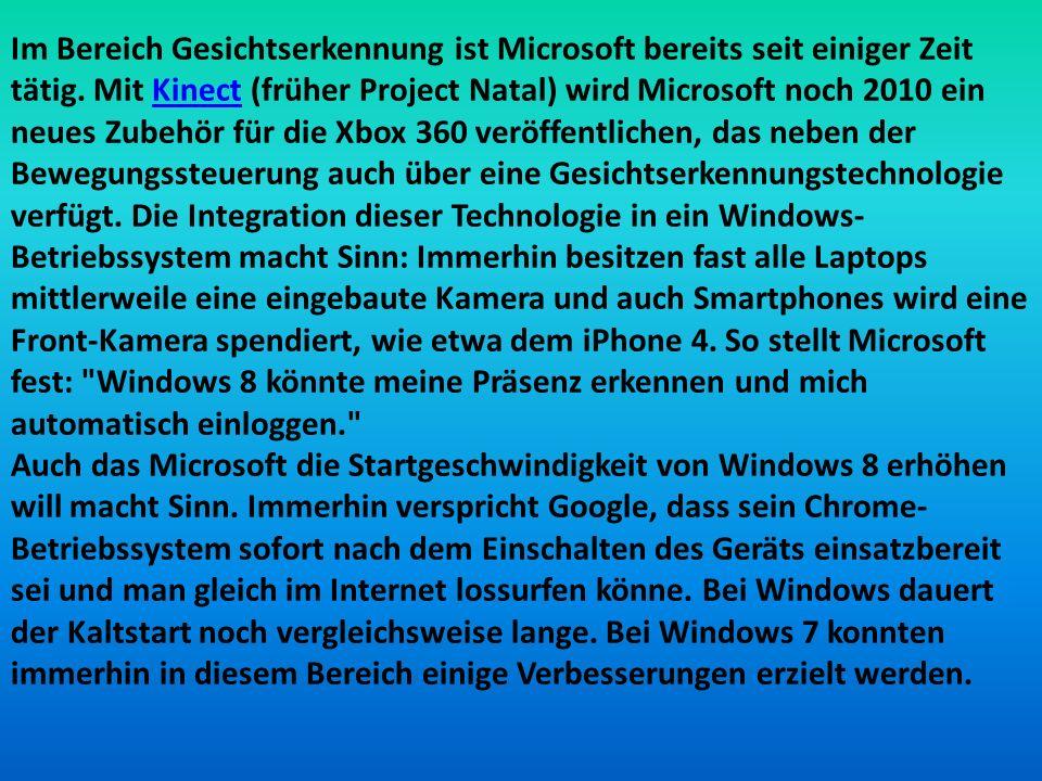 Im Bereich Gesichtserkennung ist Microsoft bereits seit einiger Zeit tätig. Mit Kinect (früher Project Natal) wird Microsoft noch 2010 ein neues Zubehör für die Xbox 360 veröffentlichen, das neben der Bewegungssteuerung auch über eine Gesichtserkennungstechnologie verfügt. Die Integration dieser Technologie in ein Windows-Betriebssystem macht Sinn: Immerhin besitzen fast alle Laptops mittlerweile eine eingebaute Kamera und auch Smartphones wird eine Front-Kamera spendiert, wie etwa dem iPhone 4. So stellt Microsoft fest: Windows 8 könnte meine Präsenz erkennen und mich automatisch einloggen.