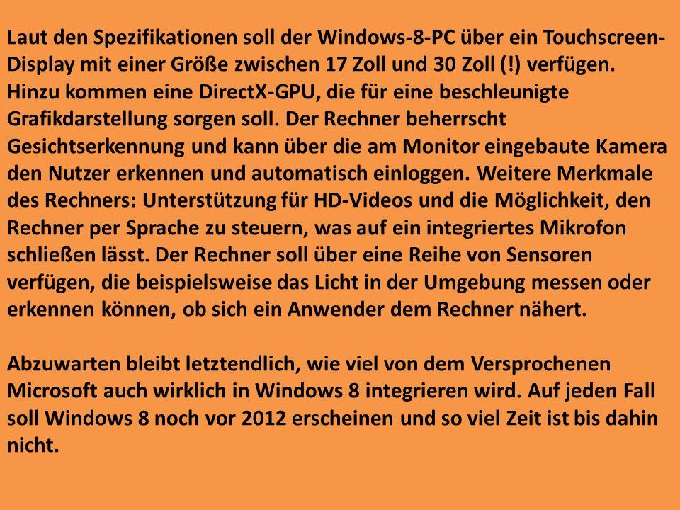 Laut den Spezifikationen soll der Windows-8-PC über ein Touchscreen-Display mit einer Größe zwischen 17 Zoll und 30 Zoll (!) verfügen. Hinzu kommen eine DirectX-GPU, die für eine beschleunigte Grafikdarstellung sorgen soll. Der Rechner beherrscht Gesichtserkennung und kann über die am Monitor eingebaute Kamera den Nutzer erkennen und automatisch einloggen. Weitere Merkmale des Rechners: Unterstützung für HD-Videos und die Möglichkeit, den Rechner per Sprache zu steuern, was auf ein integriertes Mikrofon schließen lässt. Der Rechner soll über eine Reihe von Sensoren verfügen, die beispielsweise das Licht in der Umgebung messen oder erkennen können, ob sich ein Anwender dem Rechner nähert.