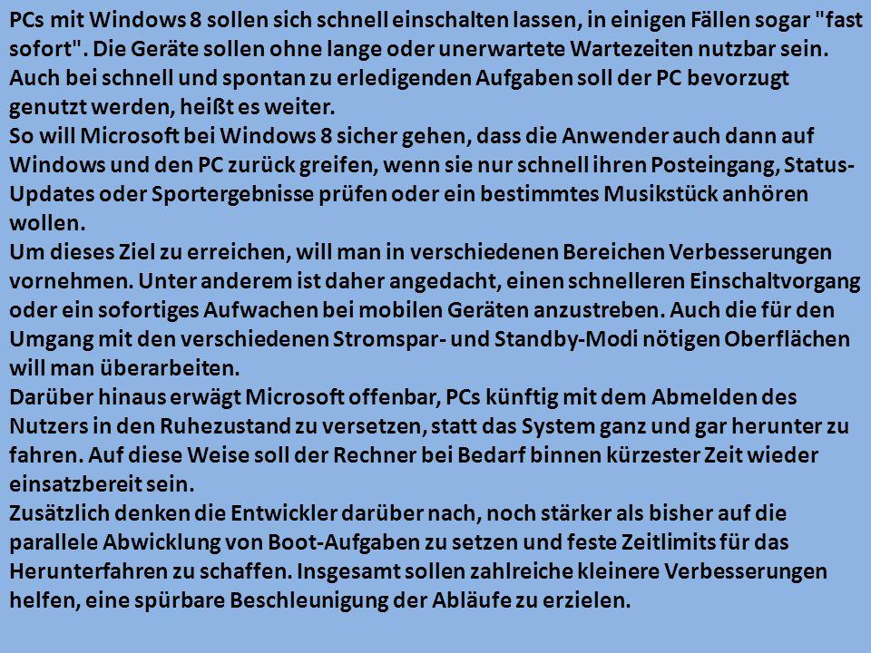 PCs mit Windows 8 sollen sich schnell einschalten lassen, in einigen Fällen sogar fast sofort . Die Geräte sollen ohne lange oder unerwartete Wartezeiten nutzbar sein. Auch bei schnell und spontan zu erledigenden Aufgaben soll der PC bevorzugt genutzt werden, heißt es weiter.