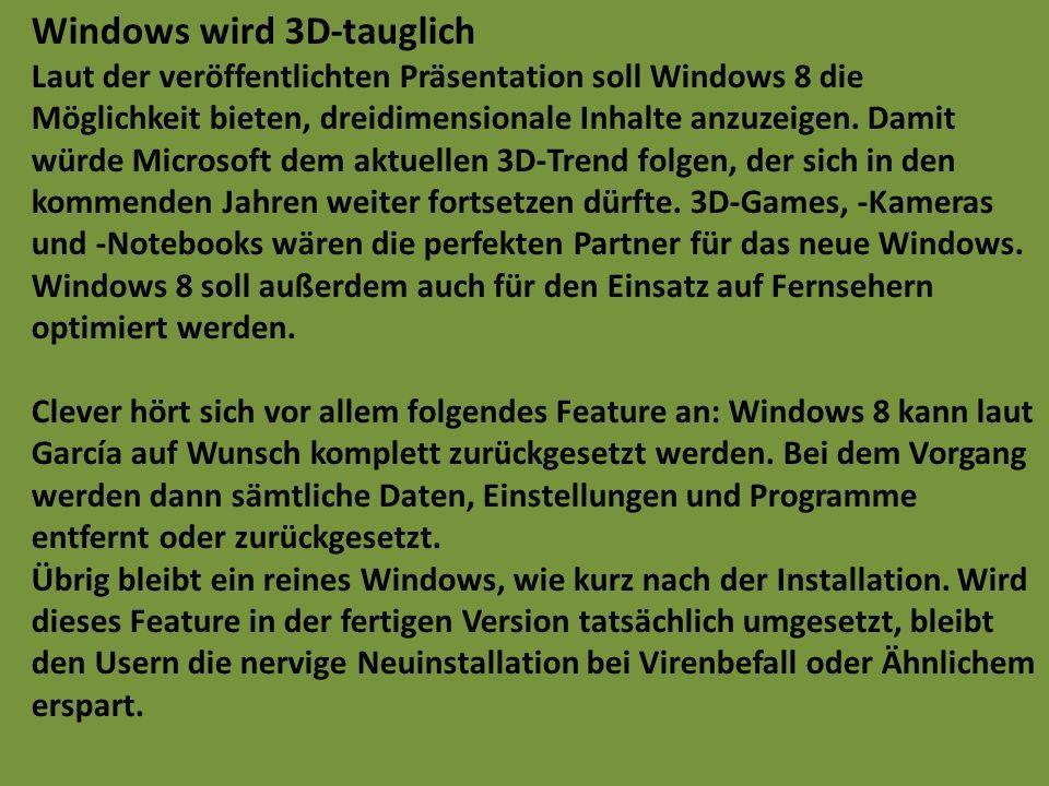 Windows wird 3D-tauglich Laut der veröffentlichten Präsentation soll Windows 8 die Möglichkeit bieten, dreidimensionale Inhalte anzuzeigen. Damit würde Microsoft dem aktuellen 3D-Trend folgen, der sich in den kommenden Jahren weiter fortsetzen dürfte. 3D-Games, -Kameras und -Notebooks wären die perfekten Partner für das neue Windows. Windows 8 soll außerdem auch für den Einsatz auf Fernsehern optimiert werden. Clever hört sich vor allem folgendes Feature an: Windows 8 kann laut García auf Wunsch komplett zurückgesetzt werden. Bei dem Vorgang werden dann sämtliche Daten, Einstellungen und Programme entfernt oder zurückgesetzt.