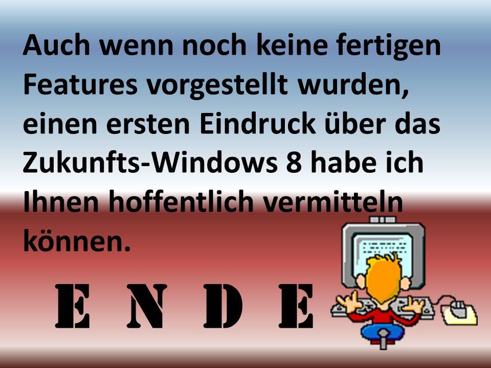 Auch wenn noch keine fertigen Features vorgestellt wurden, einen ersten Eindruck über das Zukunfts-Windows 8 habe ich Ihnen hoffentlich vermitteln können.