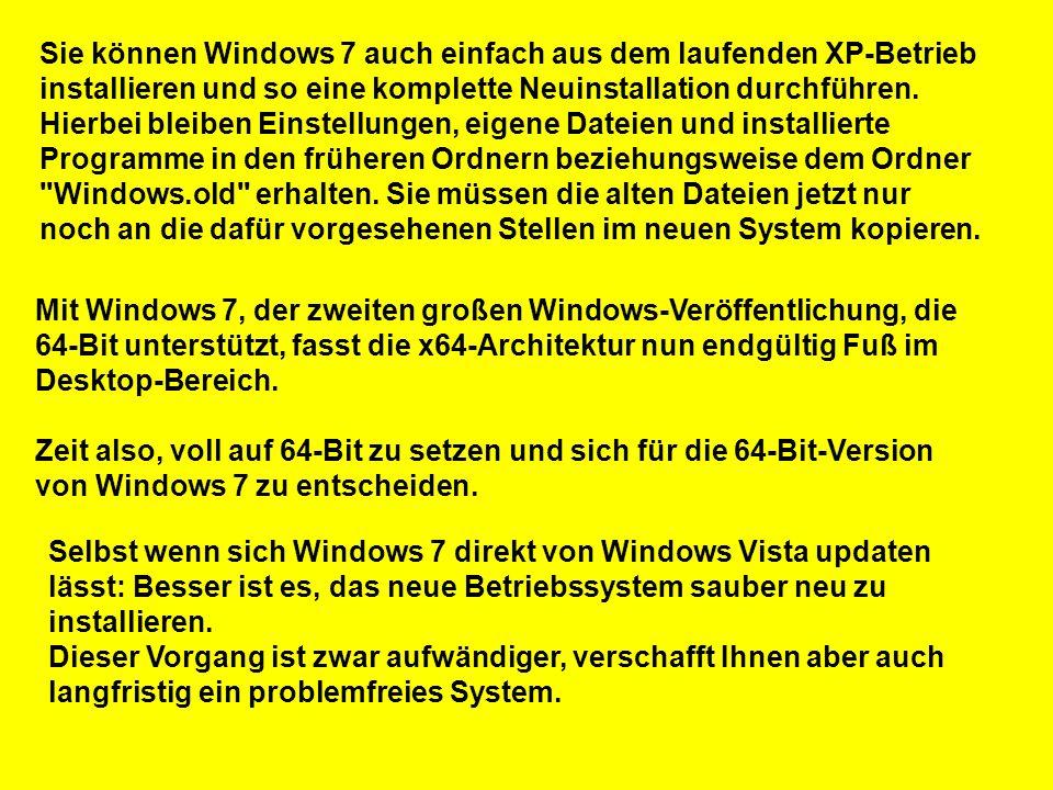 Sie können Windows 7 auch einfach aus dem laufenden XP-Betrieb installieren und so eine komplette Neuinstallation durchführen. Hierbei bleiben Einstellungen, eigene Dateien und installierte Programme in den früheren Ordnern beziehungsweise dem Ordner Windows.old erhalten. Sie müssen die alten Dateien jetzt nur noch an die dafür vorgesehenen Stellen im neuen System kopieren.