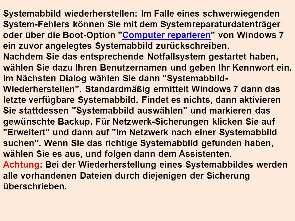 Systemabbild wiederherstellen: Im Falle eines schwerwiegenden System-Fehlers können Sie mit dem Systemreparaturdatenträger oder über die Boot-Option Computer reparieren von Windows 7 ein zuvor angelegtes Systemabbild zurückschreiben.