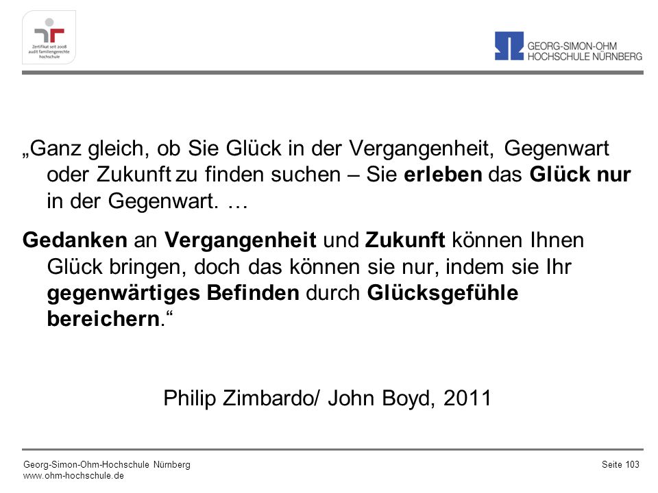 """""""Ganz gleich, ob Sie Glück in der Vergangenheit, Gegenwart oder Zukunft zu finden suchen – Sie erleben das Glück nur in der Gegenwart. … Gedanken an Vergangenheit und Zukunft können Ihnen Glück bringen, doch das können sie nur, indem sie Ihr gegenwärtiges Befinden durch Glücksgefühle bereichern. Philip Zimbardo/ John Boyd, 2011"""