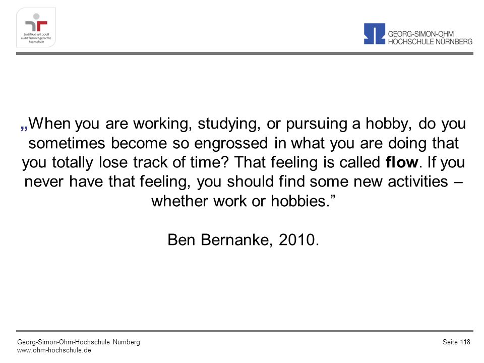 """When you are working, studying, or pursuing a hobby, do you sometimes become so engrossed in what you are doing that you totally lose track of time That feeling is called flow. If you never have that feeling, you should find some new activities – whether work or hobbies. Ben Bernanke, 2010."