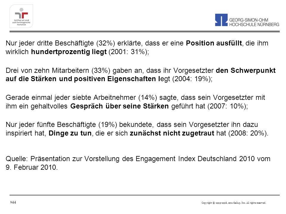 Nur jeder dritte Beschäftigte (32%) erklärte, dass er eine Position ausfüllt, die ihm wirklich hundertprozentig liegt (2001: 31%); Drei von zehn Mitarbeitern (33%) gaben an, dass ihr Vorgesetzter den Schwerpunkt auf die Stärken und positiven Eigenschaften legt (2004: 19%); Gerade einmal jeder siebte Arbeitnehmer (14%) sagte, dass sein Vorgesetzter mit ihm ein gehaltvolles Gespräch über seine Stärken geführt hat (2007: 10%); Nur jeder fünfte Beschäftigte (19%) bekundete, dass sein Vorgesetzter ihn dazu inspiriert hat, Dinge zu tun, die er sich zunächst nicht zugetraut hat (2008: 20%). Quelle: Präsentation zur Vorstellung des Engagement Index Deutschland 2010 vom 9. Februar 2010.