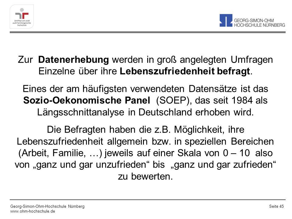 """Zur Datenerhebung werden in groß angelegten Umfragen Einzelne über ihre Lebenszufriedenheit befragt. Eines der am häufigsten verwendeten Datensätze ist das Sozio-Oekonomische Panel (SOEP), das seit 1984 als Längsschnittanalyse in Deutschland erhoben wird. Die Befragten haben die z.B. Möglichkeit, ihre Lebenszufriedenheit allgemein bzw. in speziellen Bereichen (Arbeit, Familie, …) jeweils auf einer Skala von 0 – 10 also von """"ganz und gar unzufrieden bis """"ganz und gar zufrieden zu bewerten."""