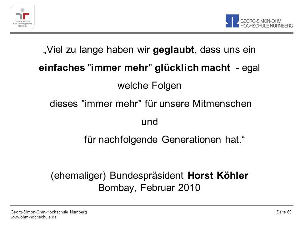 """""""Viel zu lange haben wir geglaubt, dass uns ein einfaches immer mehr glücklich macht - egal welche Folgen dieses immer mehr für unsere Mitmenschen und für nachfolgende Generationen hat. (ehemaliger) Bundespräsident Horst Köhler Bombay, Februar 2010"""