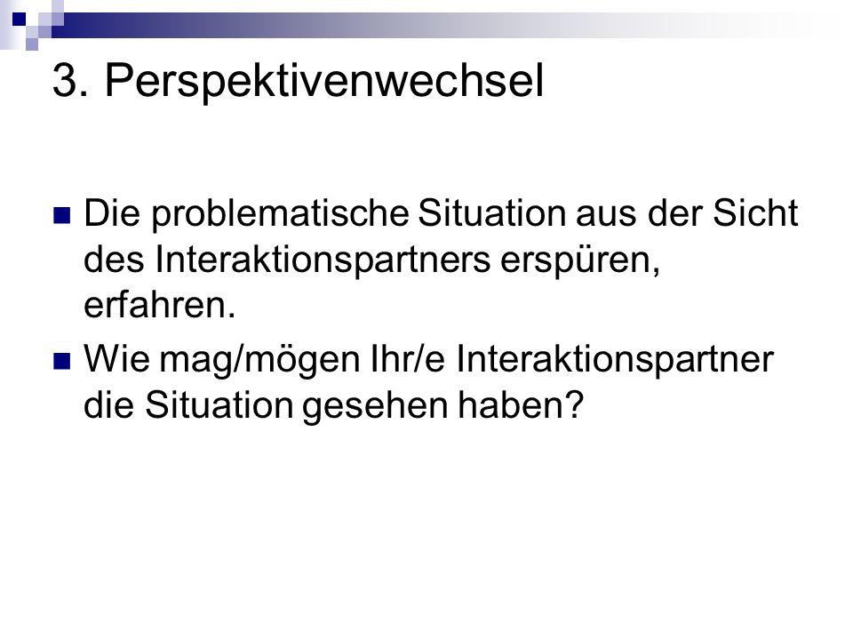 3. Perspektivenwechsel Die problematische Situation aus der Sicht des Interaktionspartners erspüren, erfahren.