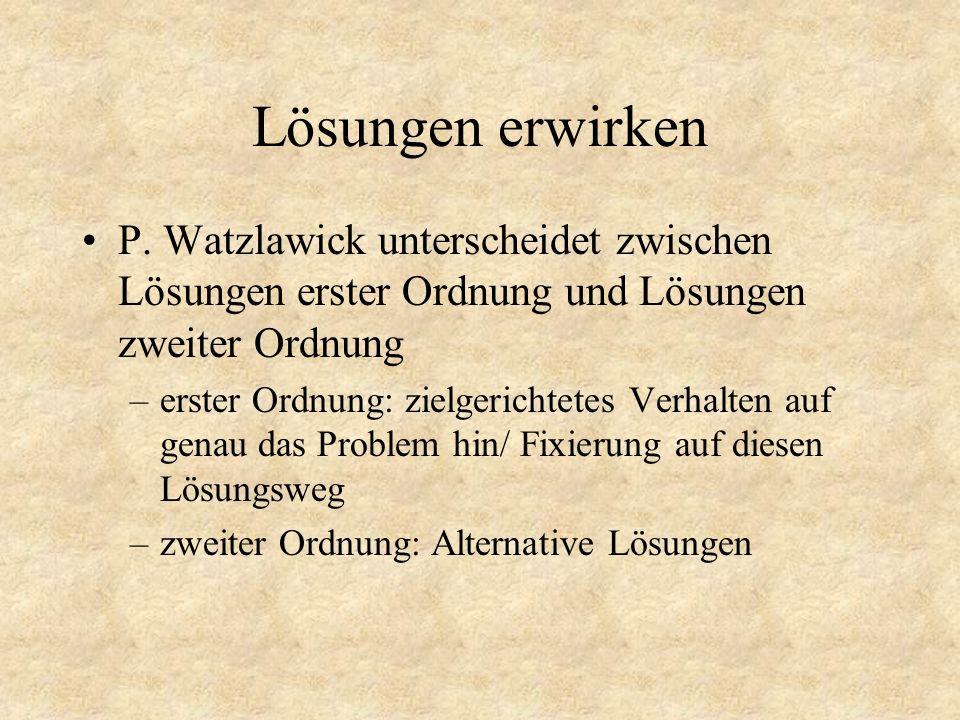 Lösungen erwirken P. Watzlawick unterscheidet zwischen Lösungen erster Ordnung und Lösungen zweiter Ordnung.