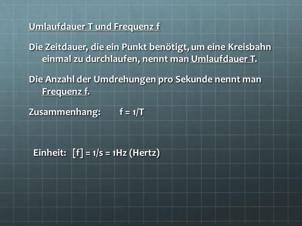 Umlaufdauer T und Frequenz f Die Zeitdauer, die ein Punkt benötigt, um eine Kreisbahn einmal zu durchlaufen, nennt man Umlaufdauer T.