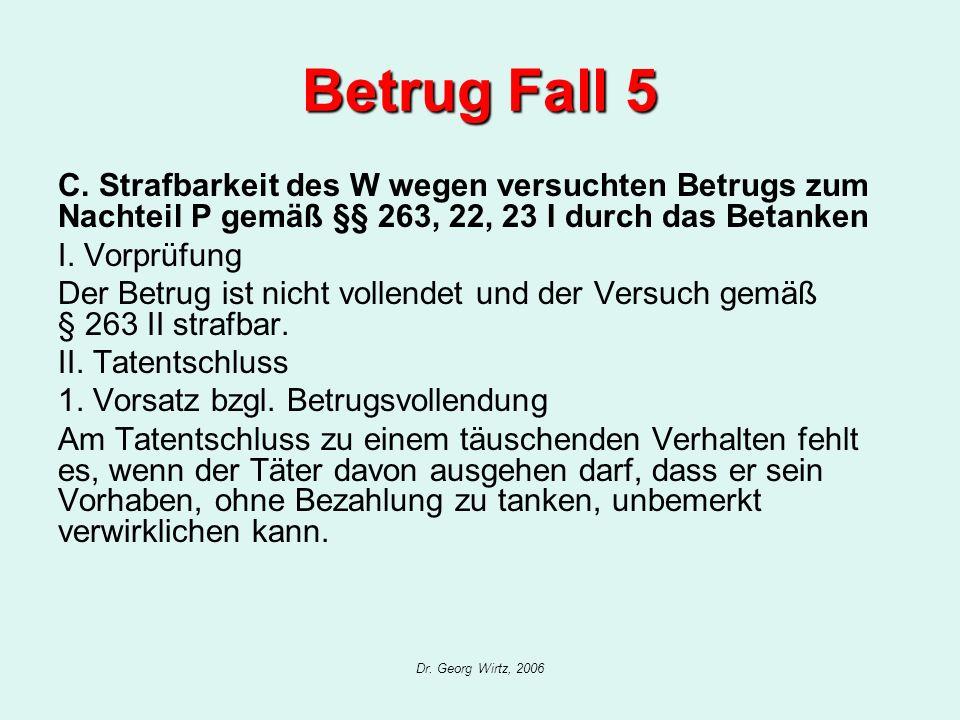 Betrug Fall 5 C. Strafbarkeit des W wegen versuchten Betrugs zum Nachteil P gemäß §§ 263, 22, 23 I durch das Betanken.