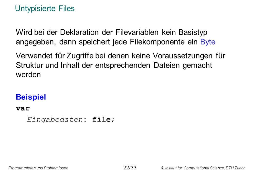 Untypisierte Files Wird bei der Deklaration der Filevariablen kein Basistyp angegeben, dann speichert jede Filekomponente ein Byte.