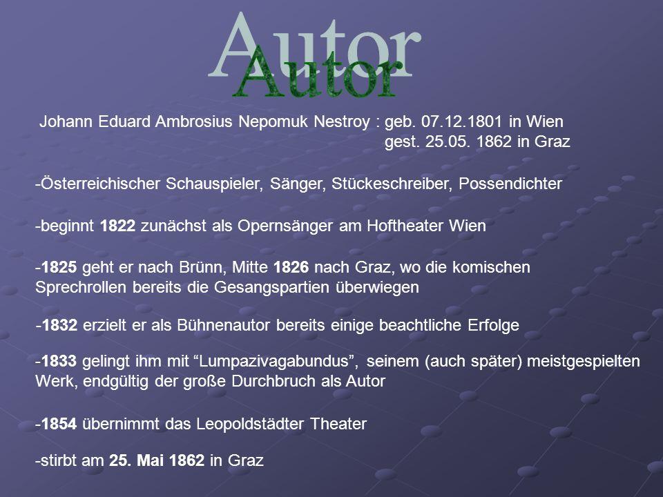 Autor Johann Eduard Ambrosius Nepomuk Nestroy : geb. 07.12.1801 in Wien. gest. 25.05. 1862 in Graz.