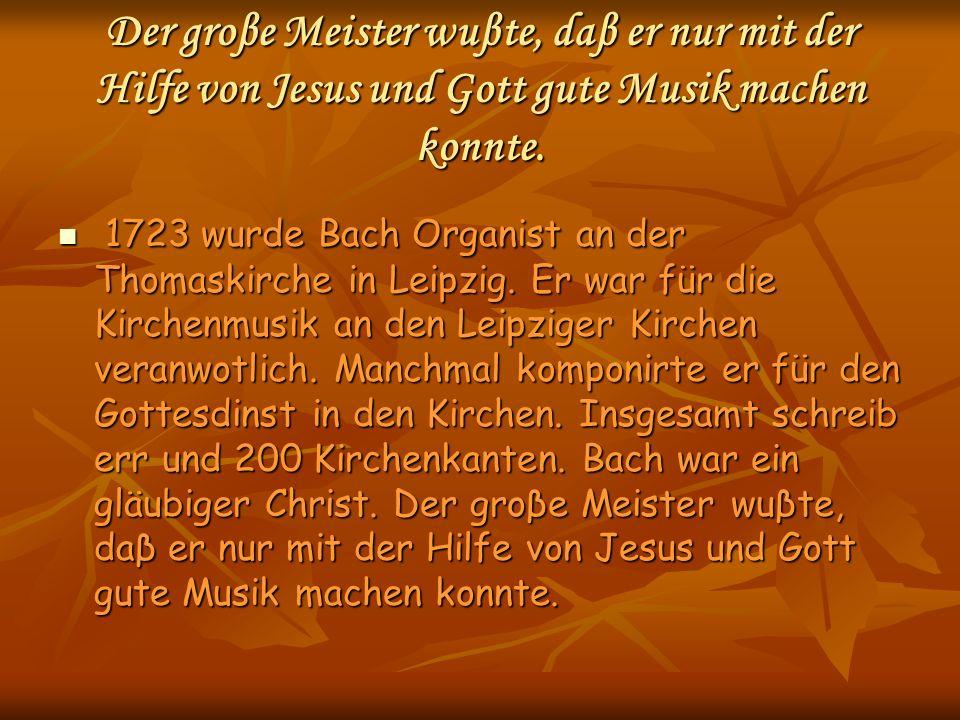 Der groβe Meister wuβte, daβ er nur mit der Hilfe von Jesus und Gott gute Musik machen konnte.
