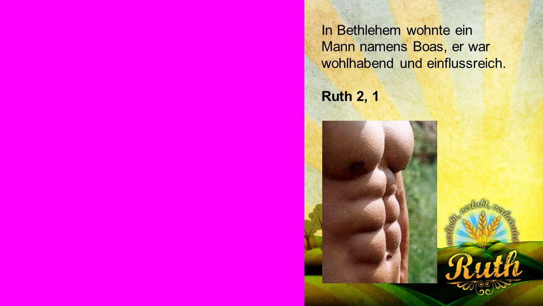 Ruth 2, 1 In Bethlehem wohnte ein Mann namens Boas, er war wohlhabend und einflussreich. Ruth 2, 1