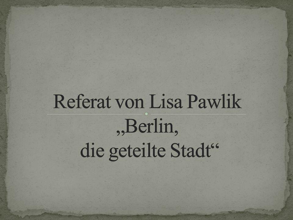 """Referat von Lisa Pawlik """"Berlin, die geteilte Stadt"""