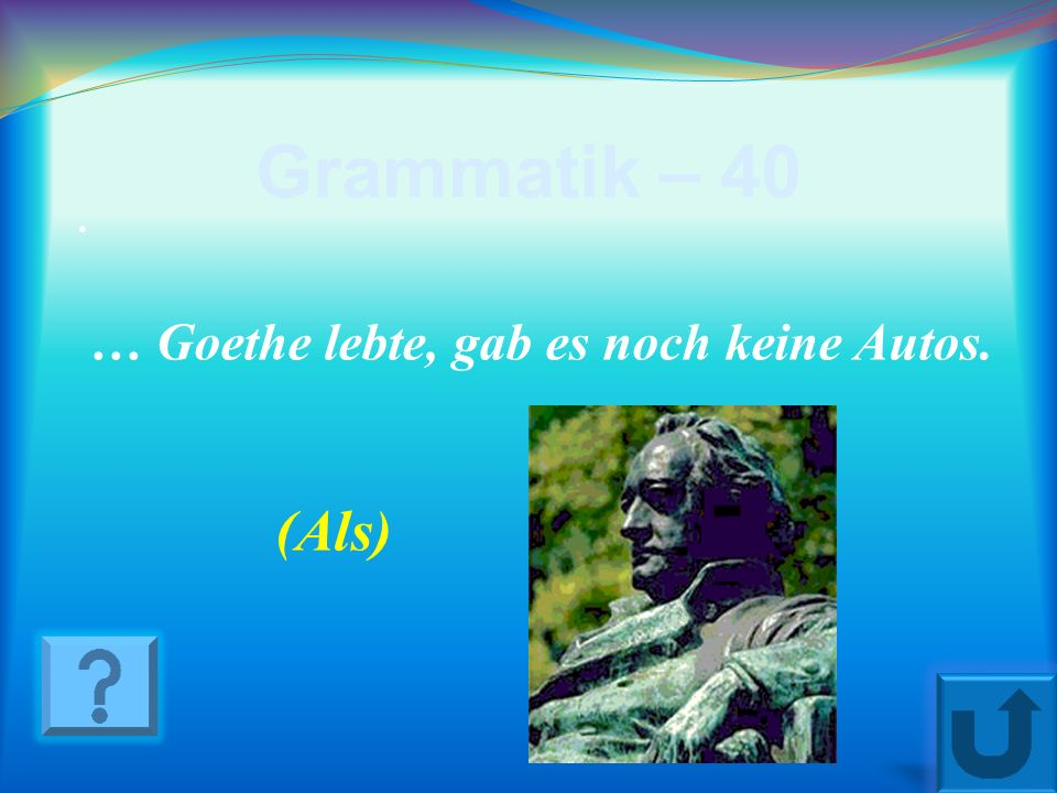 Grammatik – 40 . … Goethe lebte, gab es noch keine Autos. (Als)