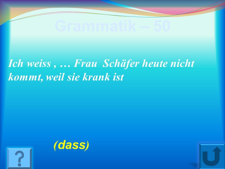 Grammatik – 50 Ich weiss , … Frau Schäfer heute nicht kommt, weil sie krank ist (dass)