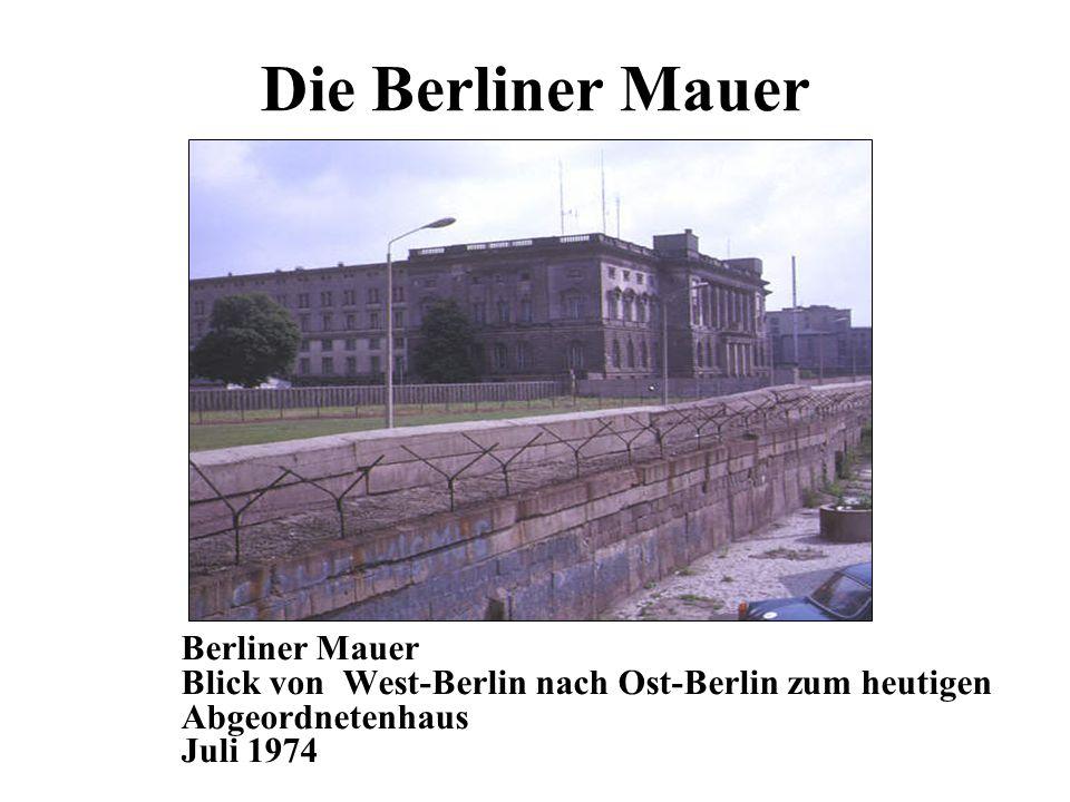 Die Berliner Mauer Berliner Mauer Blick von West-Berlin nach Ost-Berlin zum heutigen Abgeordnetenhaus Juli 1974.