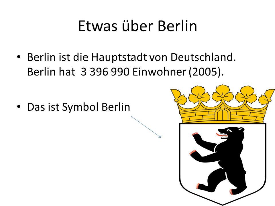 Etwas über Berlin Berlin ist die Hauptstadt von Deutschland. Berlin hat 3 396 990 Einwohner (2005).
