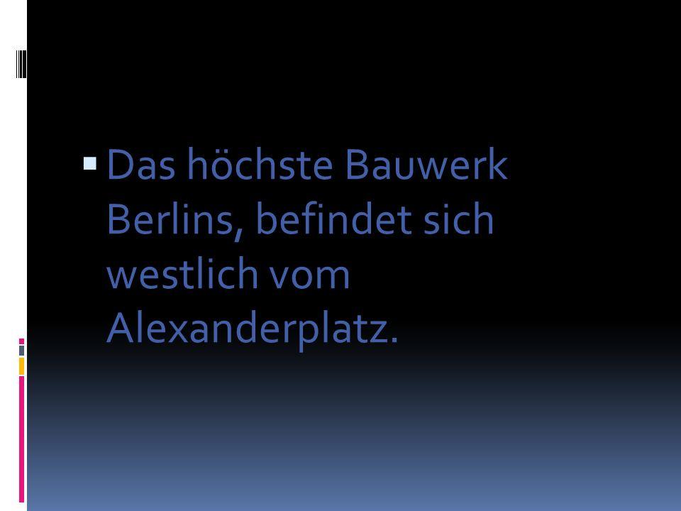 Das höchste Bauwerk Berlins, befindet sich westlich vom Alexanderplatz.