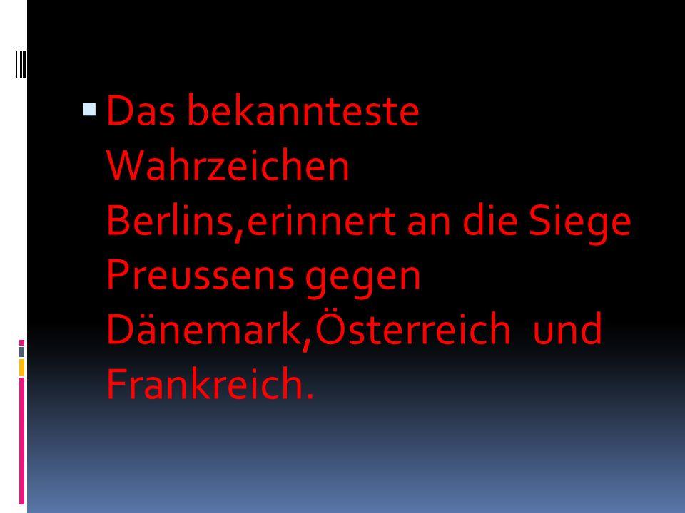 Das bekannteste Wahrzeichen Berlins,erinnert an die Siege Preussens gegen Dänemark,Österreich und Frankreich.
