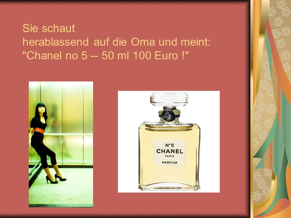 Sie schaut herablassend auf die Oma und meint: Chanel no 5 -- 50 ml 100 Euro !