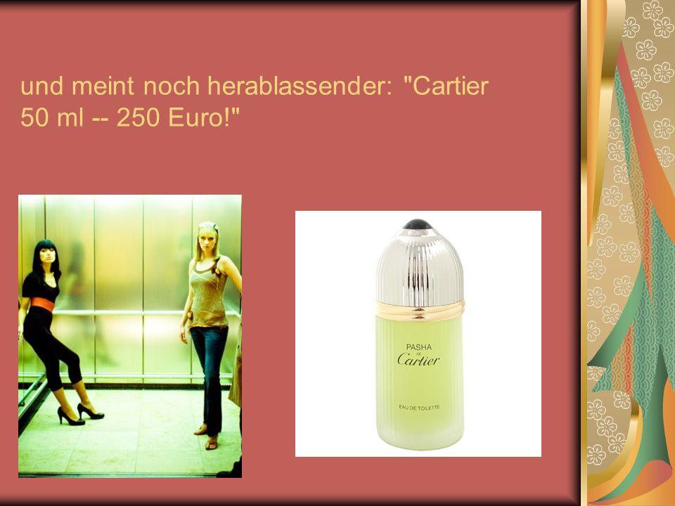 und meint noch herablassender: Cartier 50 ml -- 250 Euro!