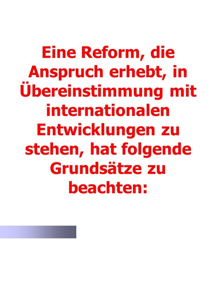 Eine Reform, die Anspruch erhebt, in Übereinstimmung mit internationalen Entwicklungen zu stehen, hat folgende Grundsätze zu beachten: