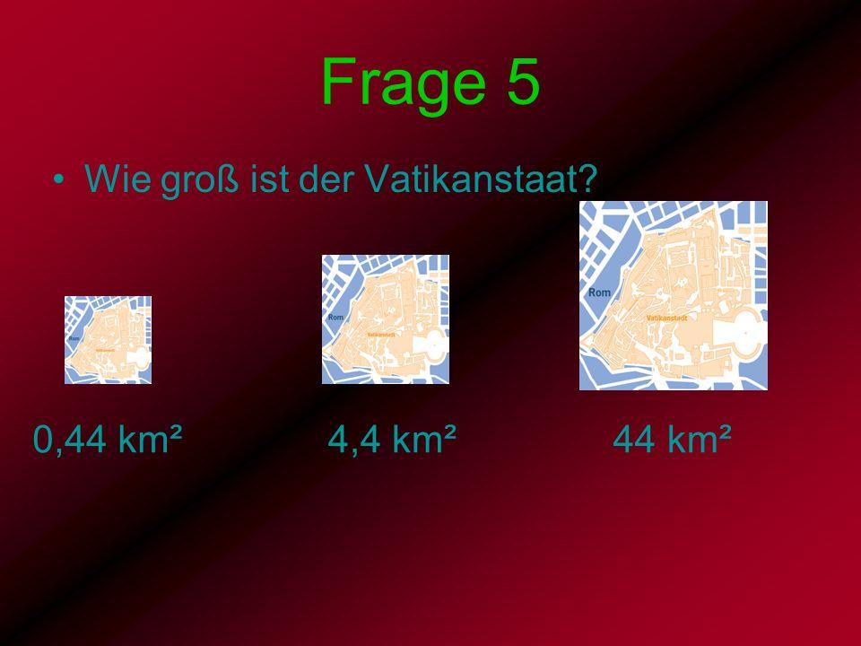 Frage 5 Wie groß ist der Vatikanstaat 0,44 km² 4,4 km² 44 km²