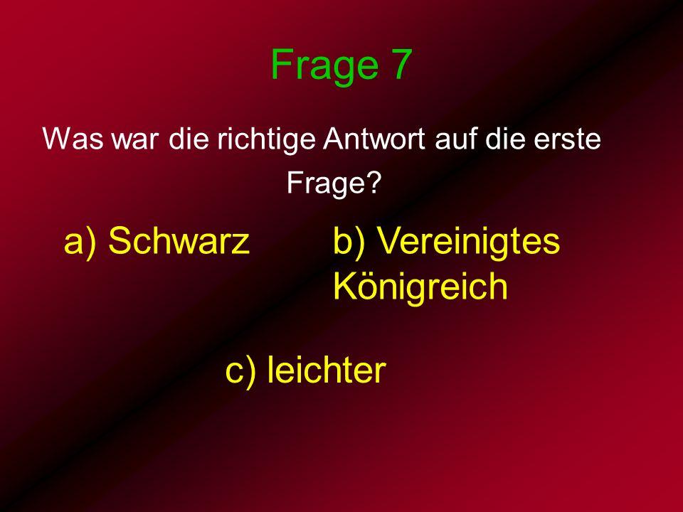 Frage 7 a) Schwarz b) Vereinigtes Königreich c) leichter