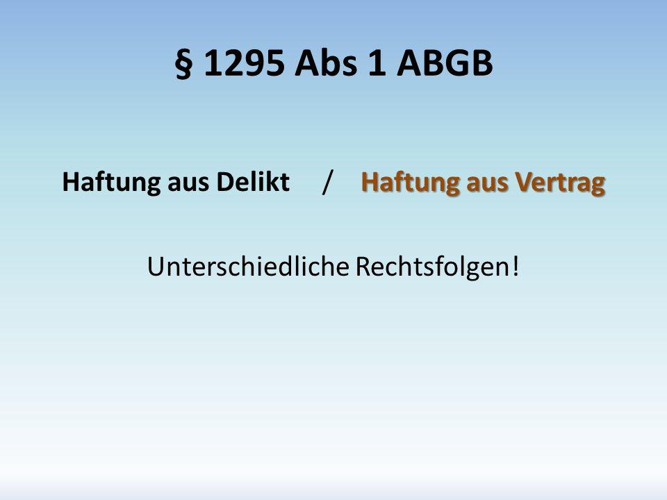 § 1295 Abs 1 ABGB Haftung aus Delikt / Haftung aus Vertrag Unterschiedliche Rechtsfolgen!