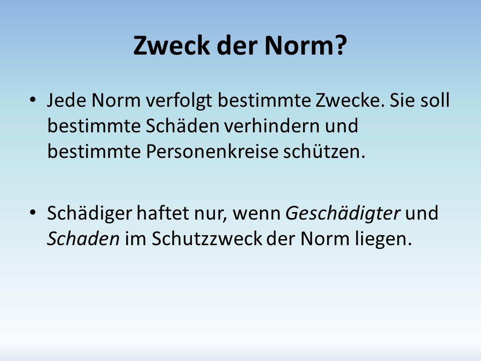 Zweck der Norm Jede Norm verfolgt bestimmte Zwecke. Sie soll bestimmte Schäden verhindern und bestimmte Personenkreise schützen.