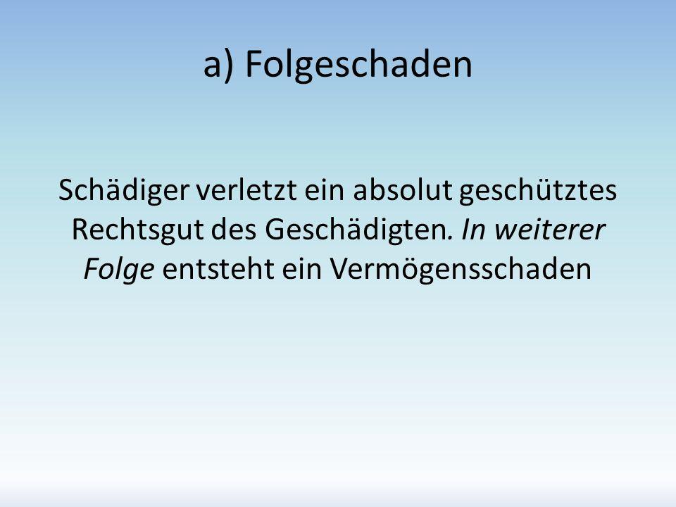 a) Folgeschaden Schädiger verletzt ein absolut geschütztes Rechtsgut des Geschädigten.