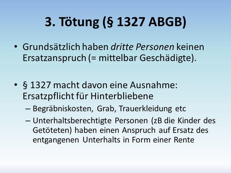 3. Tötung (§ 1327 ABGB) Grundsätzlich haben dritte Personen keinen Ersatzanspruch (= mittelbar Geschädigte).