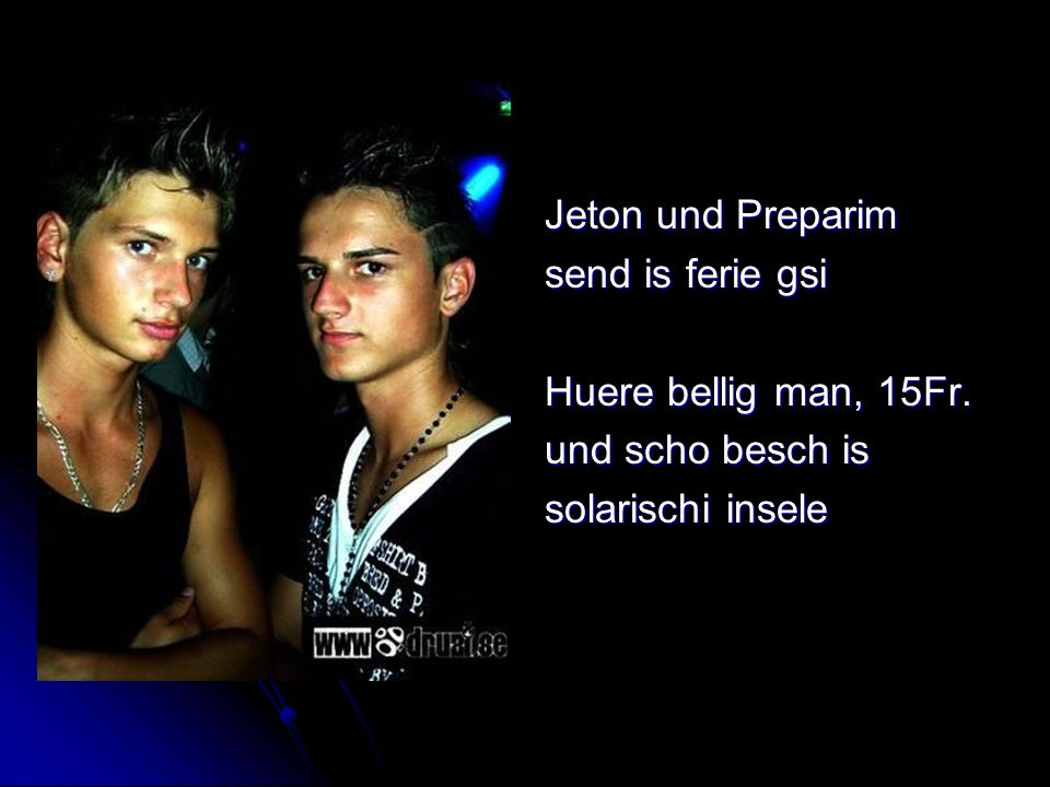 Jeton und Preparim send is ferie gsi Huere bellig man, 15Fr. und scho besch is solarischi insele
