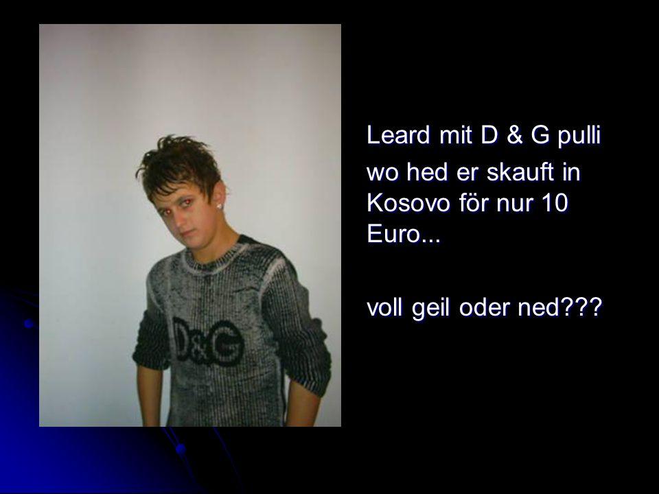 Leard mit D & G pulli wo hed er skauft in Kosovo för nur 10 Euro... voll geil oder ned