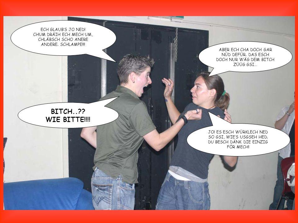 BITCH.. WIE BITTE!!!! ECH GLAUB'S JO NED!