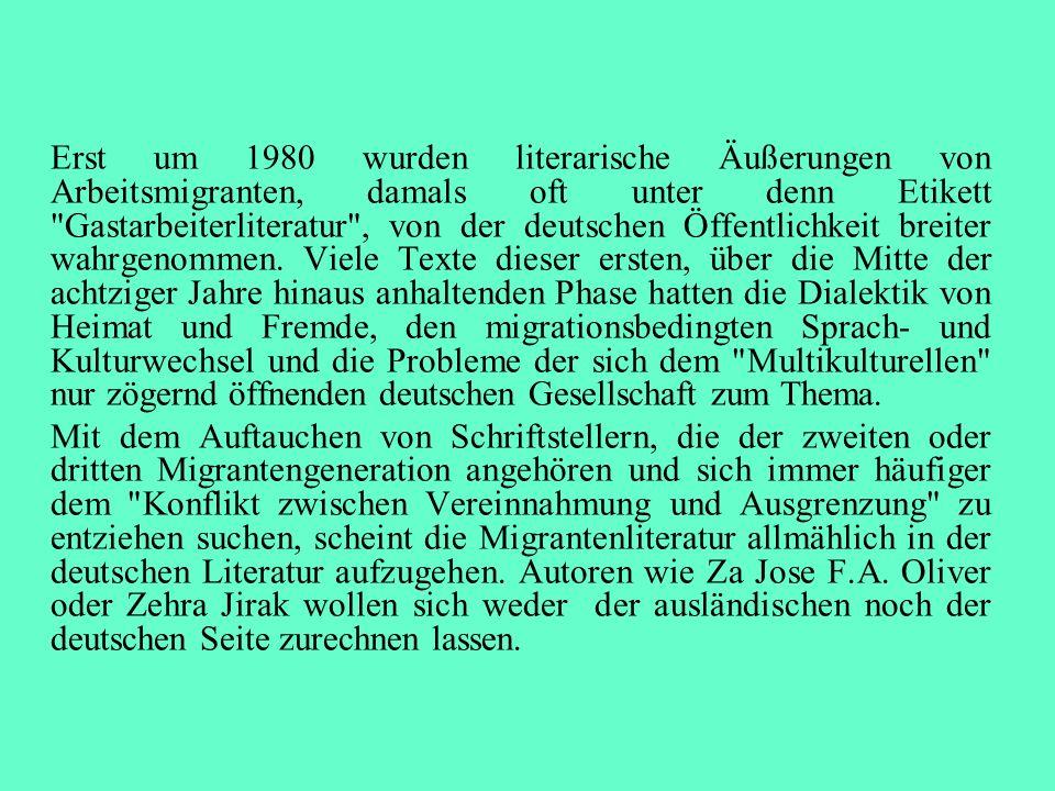Erst um 1980 wurden literarische Äußerungen von Arbeitsmigranten, damals oft unter denn Etikett Gastarbeiterliteratur , von der deutschen Öffentlichkeit breiter wahrgenommen. Viele Texte dieser ersten, über die Mitte der achtziger Jahre hinaus anhaltenden Phase hatten die Dialektik von Heimat und Fremde, den migrationsbedingten Sprach- und Kulturwechsel und die Probleme der sich dem Multikulturellen nur zögernd öffnenden deutschen Gesellschaft zum Thema.