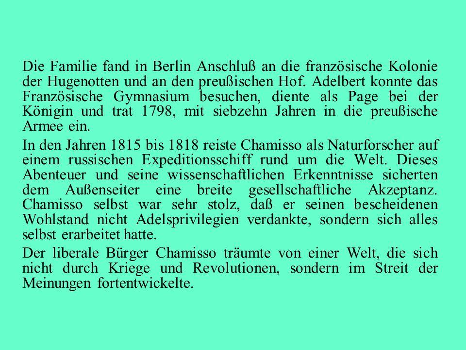 Die Familie fand in Berlin Anschluß an die französische Kolonie der Hugenotten und an den preußischen Hof. Adelbert konnte das Französische Gymnasium besuchen, diente als Page bei der Königin und trat 1798, mit siebzehn Jahren in die preußische Armee ein.